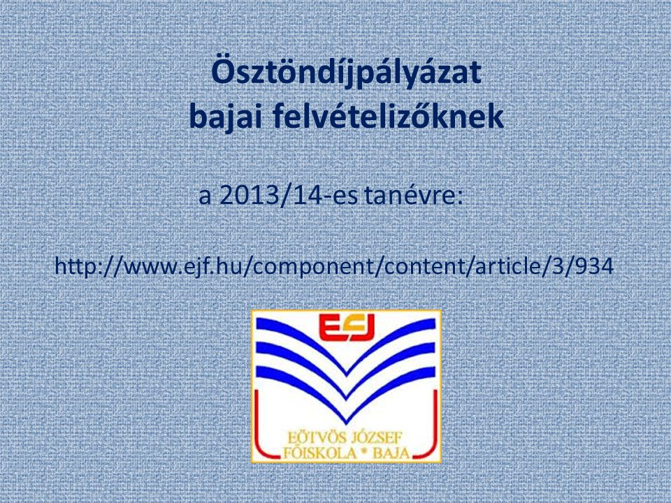 Ösztöndíjpályázat bajai felvételizőknek a 2013/14-es tanévre: http://www.ejf.hu/component/content/article/3/934