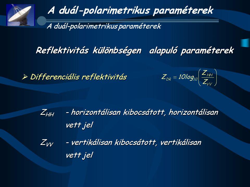 Differenciális reflektivitás  Differenciális reflektivitás Reflektivitás különbségen alapuló paraméterek Z HH - horizontálisan kibocsátott, horizontá