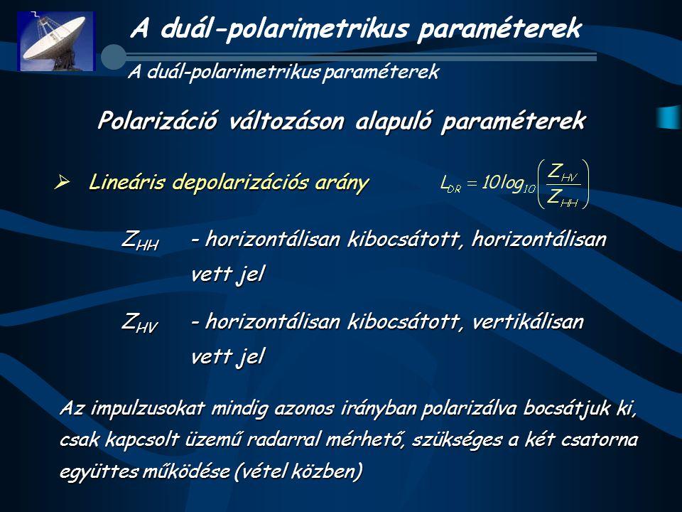 A duál-polarimetrikus paraméterek Lineáris depolarizációs arány  Lineáris depolarizációs arány Polarizáció változáson alapuló paraméterek Z HH - horizontálisan kibocsátott, horizontálisan vett jel Z HV - horizontálisan kibocsátott, vertikálisan vett jel Az impulzusokat mindig azonos irányban polarizálva bocsátjuk ki, csak kapcsolt üzemű radarral mérhető, szükséges a két csatorna együttes működése (vétel közben)