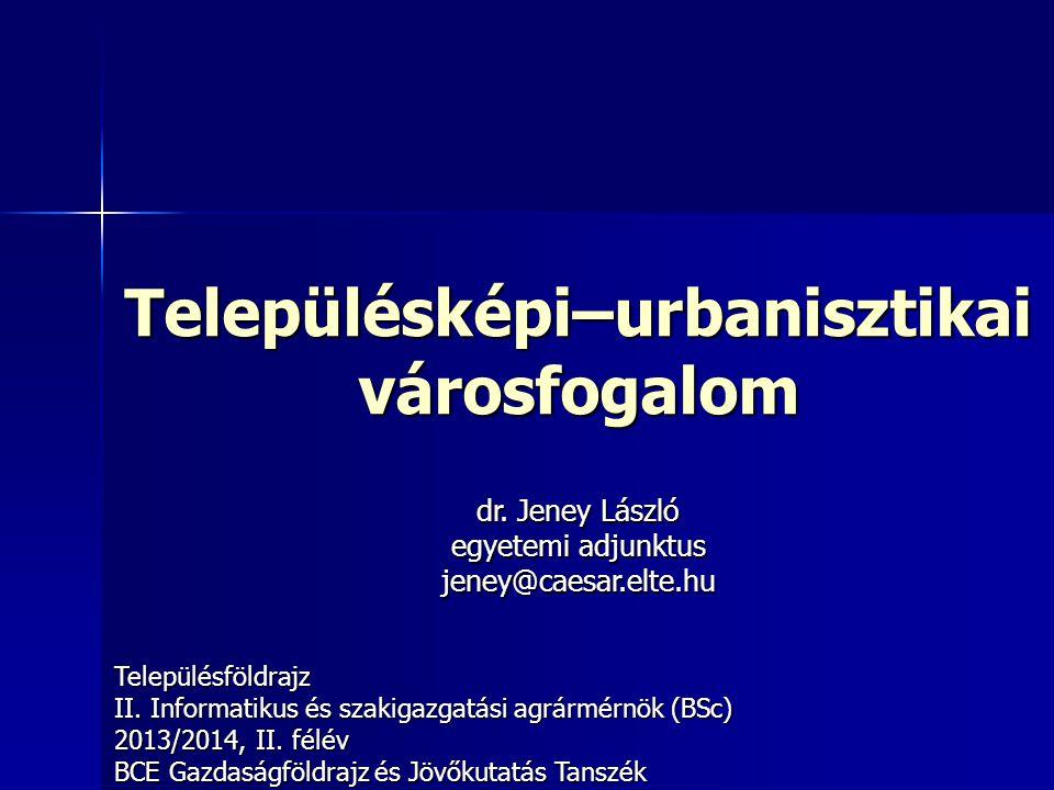 Településképi–urbanisztikai városfogalom Településföldrajz II. Informatikus és szakigazgatási agrármérnök (BSc) 2013/2014, II. félév BCE Gazdaságföldr