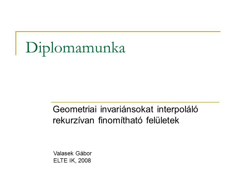 Diplomamunka Geometriai invariánsokat interpoláló rekurzívan finomítható felületek Valasek Gábor ELTE IK, 2008