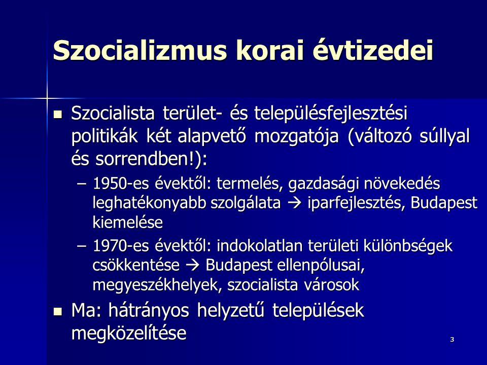 33 Szocializmus korai évtizedei Szocialista terület- és településfejlesztési politikák két alapvető mozgatója (változó súllyal és sorrendben!): Szocialista terület- és településfejlesztési politikák két alapvető mozgatója (változó súllyal és sorrendben!): –1950-es évektől: termelés, gazdasági növekedés leghatékonyabb szolgálata  iparfejlesztés, Budapest kiemelése –1970-es évektől: indokolatlan területi különbségek csökkentése  Budapest ellenpólusai, megyeszékhelyek, szocialista városok Ma: hátrányos helyzetű települések megközelítése Ma: hátrányos helyzetű települések megközelítése