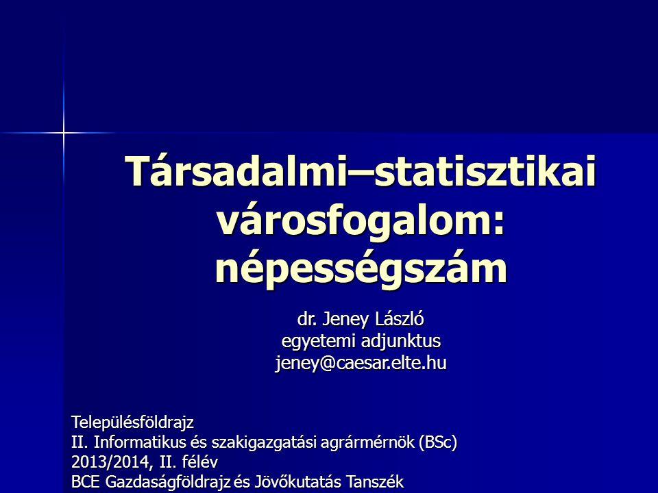 Társadalmi–statisztikai városfogalom: népességszám Településföldrajz II. Informatikus és szakigazgatási agrármérnök (BSc) 2013/2014, II. félév BCE Gaz