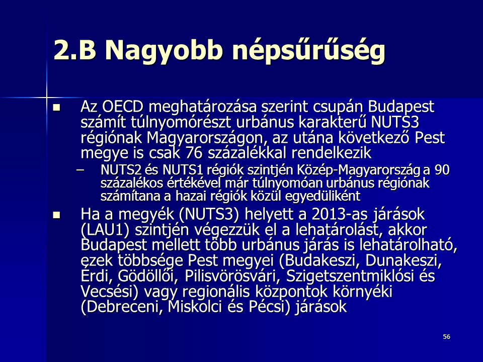 56 2.B Nagyobb népsűrűség Az OECD meghatározása szerint csupán Budapest számít túlnyomórészt urbánus karakterű NUTS3 régiónak Magyarországon, az utána következő Pest megye is csak 76 százalékkal rendelkezik Az OECD meghatározása szerint csupán Budapest számít túlnyomórészt urbánus karakterű NUTS3 régiónak Magyarországon, az utána következő Pest megye is csak 76 százalékkal rendelkezik –NUTS2 és NUTS1 régiók szintjén Közép-Magyarország a 90 százalékos értékével már túlnyomóan urbánus régiónak számítana a hazai régiók közül egyedüliként Ha a megyék (NUTS3) helyett a 2013-as járások (LAU1) szintjén végezzük el a lehatárolást, akkor Budapest mellett több urbánus járás is lehatárolható, ezek többsége Pest megyei (Budakeszi, Dunakeszi, Érdi, Gödöllői, Pilisvörösvári, Szigetszentmiklósi és Vecsési) vagy regionális központok környéki (Debreceni, Miskolci és Pécsi) járások Ha a megyék (NUTS3) helyett a 2013-as járások (LAU1) szintjén végezzük el a lehatárolást, akkor Budapest mellett több urbánus járás is lehatárolható, ezek többsége Pest megyei (Budakeszi, Dunakeszi, Érdi, Gödöllői, Pilisvörösvári, Szigetszentmiklósi és Vecsési) vagy regionális központok környéki (Debreceni, Miskolci és Pécsi) járások