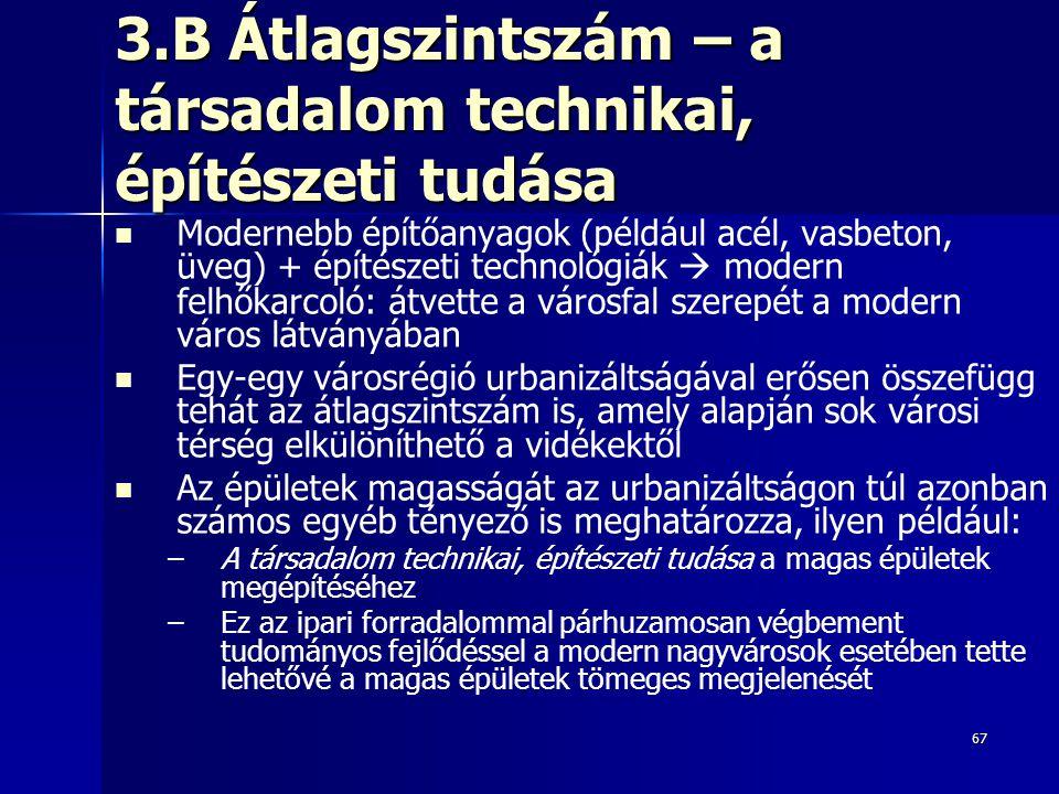 67 3.B Átlagszintszám – a társadalom technikai, építészeti tudása Modernebb építőanyagok (például acél, vasbeton, üveg) + építészeti technológiák  modern felhőkarcoló: átvette a városfal szerepét a modern város látványában Egy-egy városrégió urbanizáltságával erősen összefügg tehát az átlagszintszám is, amely alapján sok városi térség elkülöníthető a vidékektől Az épületek magasságát az urbanizáltságon túl azonban számos egyéb tényező is meghatározza, ilyen például: – –A társadalom technikai, építészeti tudása a magas épületek megépítéséhez – –Ez az ipari forradalommal párhuzamosan végbement tudományos fejlődéssel a modern nagyvárosok esetében tette lehetővé a magas épületek tömeges megjelenését