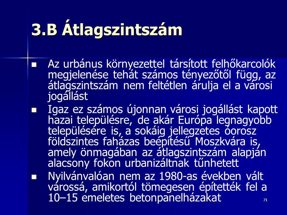 71 3.B Átlagszintszám Az urbánus környezettel társított felhőkarcolók megjelenése tehát számos tényezőtől függ, az átlagszintszám nem feltétlen árulja el a városi jogállást Igaz ez számos újonnan városi jogállást kapott hazai településre, de akár Európa legnagyobb településére is, a sokáig jellegzetes óorosz földszintes faházas beépítésű Moszkvára is, amely önmagában az átlagszintszám alapján alacsony fokon urbanizáltnak tűnhetett Nyilvánvalóan nem az 1980-as években vált várossá, amikortól tömegesen építették fel a 10–15 emeletes betonpanelházakat