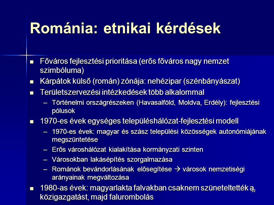 1212 Románia: etnikai kérdések Főváros fejlesztési prioritása (erős főváros nagy nemzet szimbóluma) Főváros fejlesztési prioritása (erős főváros nagy nemzet szimbóluma) Kárpátok külső (román) zónája: nehézipar (szénbányászat) Kárpátok külső (román) zónája: nehézipar (szénbányászat) Területszervezési intézkedések több alkalommal Területszervezési intézkedések több alkalommal –Történelmi országrészeken (Havasalföld, Moldva, Erdély): fejlesztési pólusok 1970-es évek egységes településhálózat-fejlesztési modell 1970-es évek egységes településhálózat-fejlesztési modell –1970-es évek: magyar és szász települési közösségek autonómiájának megszüntetése –Erős városhálózat kialakítása kormányzati szinten –Városokban lakásépítés szorgalmazása –Románok bevándorlásának elősegítése  városok nemzetiségi arányainak megváltozása 1980-as évek: magyarlakta falvakban csaknem szüneteltették a közigazgatást, majd falurombolás 1980-as évek: magyarlakta falvakban csaknem szüneteltették a közigazgatást, majd falurombolás