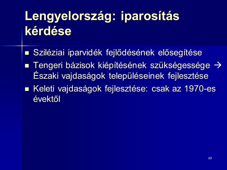 1313 Lengyelország: iparosítás kérdése Sziléziai iparvidék fejlődésének elősegítése Sziléziai iparvidék fejlődésének elősegítése Tengeri bázisok kiépítésének szükségessége  Északi vajdaságok településeinek fejlesztése Tengeri bázisok kiépítésének szükségessége  Északi vajdaságok településeinek fejlesztése Keleti vajdaságok fejlesztése: csak az 1970-es évektől Keleti vajdaságok fejlesztése: csak az 1970-es évektől