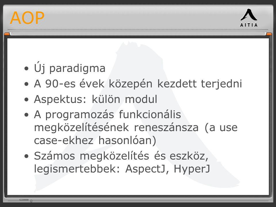 AOP Új paradigma A 90-es évek közepén kezdett terjedni Aspektus: külön modul A programozás funkcionális megközelítésének reneszánsza (a use case-ekhez hasonlóan) Számos megközelítés és eszköz, legismertebbek: AspectJ, HyperJ