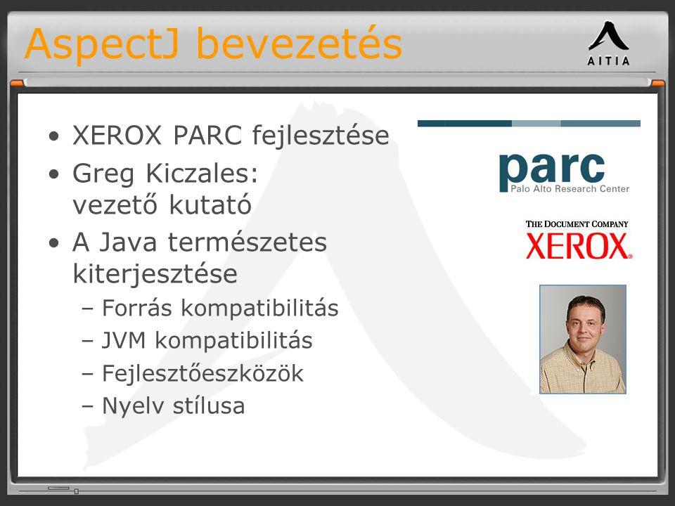 AspectJ bevezetés XEROX PARC fejlesztése Greg Kiczales: vezető kutató A Java természetes kiterjesztése –Forrás kompatibilitás –JVM kompatibilitás –Fejlesztőeszközök –Nyelv stílusa