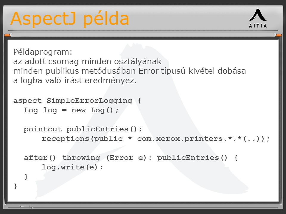 AspectJ példa aspect SimpleErrorLogging { Log log = new Log(); pointcut publicEntries(): receptions(public * com.xerox.printers.*.*(..)); after() thro