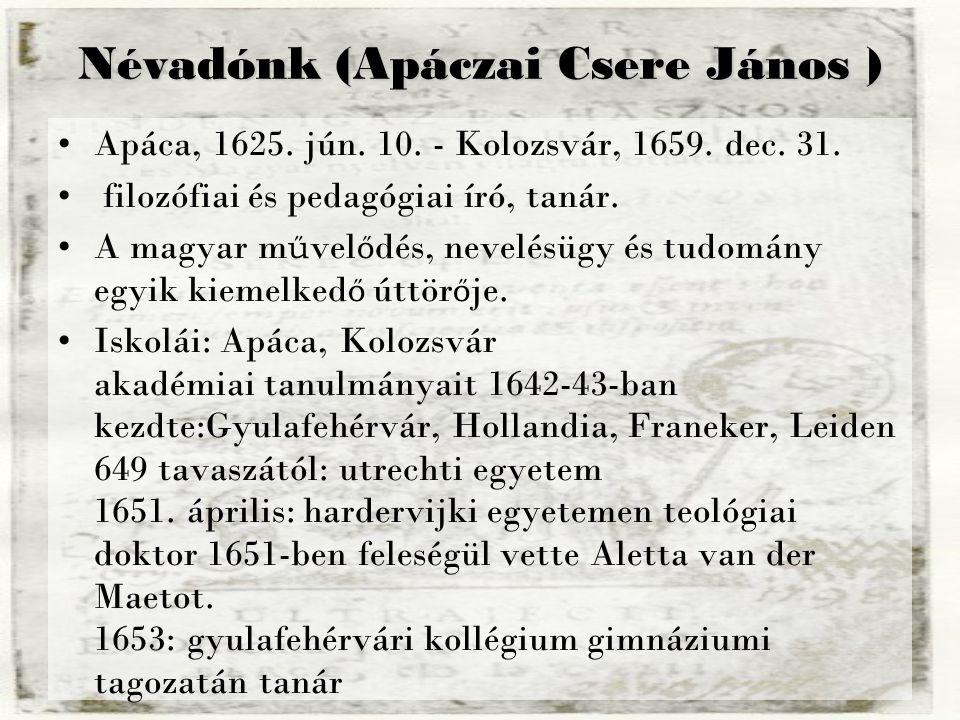 Névadónk (Apáczai Csere János ) Apáca, 1625. jún. 10. - Kolozsvár, 1659. dec. 31. filozófiai és pedagógiai író, tanár. A magyar m ű vel ő dés, nevelés