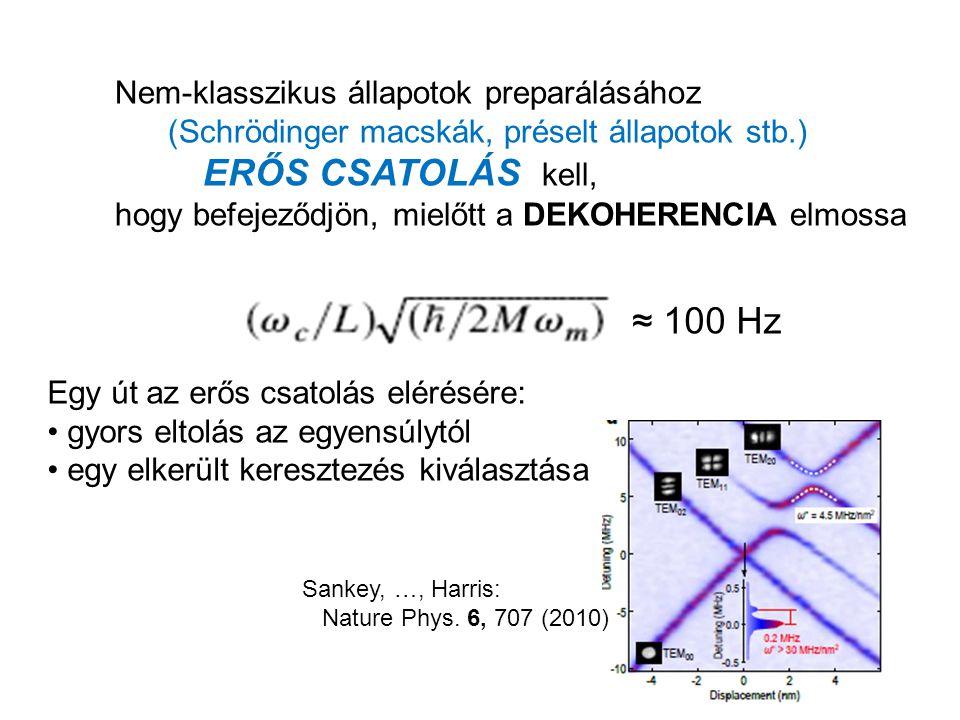 ≈ 100 Hz Nem-klasszikus állapotok preparálásához (Schrödinger macskák, préselt állapotok stb.) ERŐS CSATOLÁS kell, hogy befejeződjön, mielőtt a DEKOHERENCIA elmossa Egy út az erős csatolás elérésére: gyors eltolás az egyensúlytól egy elkerült keresztezés kiválasztása Sankey, …, Harris: Nature Phys.