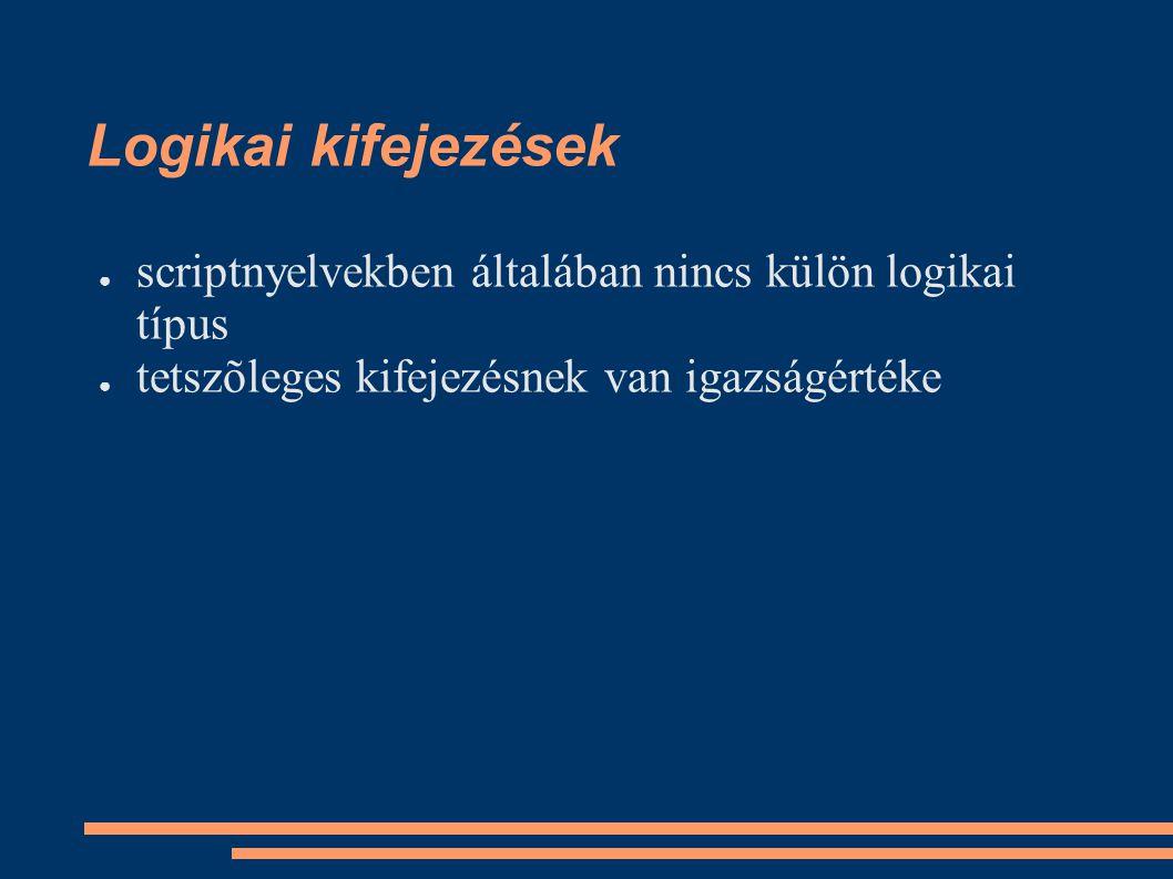 Logikai kifejezések ● scriptnyelvekben általában nincs külön logikai típus ● tetszõleges kifejezésnek van igazságértéke