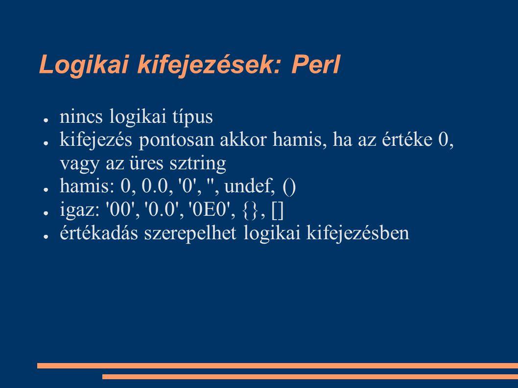 Logikai kifejezések: Perl ● nincs logikai típus ● kifejezés pontosan akkor hamis, ha az értéke 0, vagy az üres sztring ● hamis: 0, 0.0, 0 , , undef, () ● igaz: 00 , 0.0 , 0E0 , {}, [] ● értékadás szerepelhet logikai kifejezésben