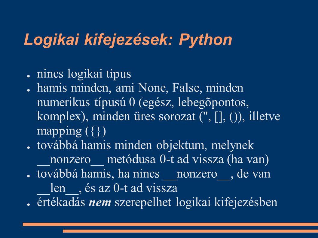 Logikai kifejezések: Python ● nincs logikai típus ● hamis minden, ami None, False, minden numerikus típusú 0 (egész, lebegõpontos, komplex), minden üres sorozat ( , [], ()), illetve mapping ({}) ● továbbá hamis minden objektum, melynek __nonzero__ metódusa 0-t ad vissza (ha van) ● továbbá hamis, ha nincs __nonzero__, de van __len__, és az 0-t ad vissza ● értékadás nem szerepelhet logikai kifejezésben