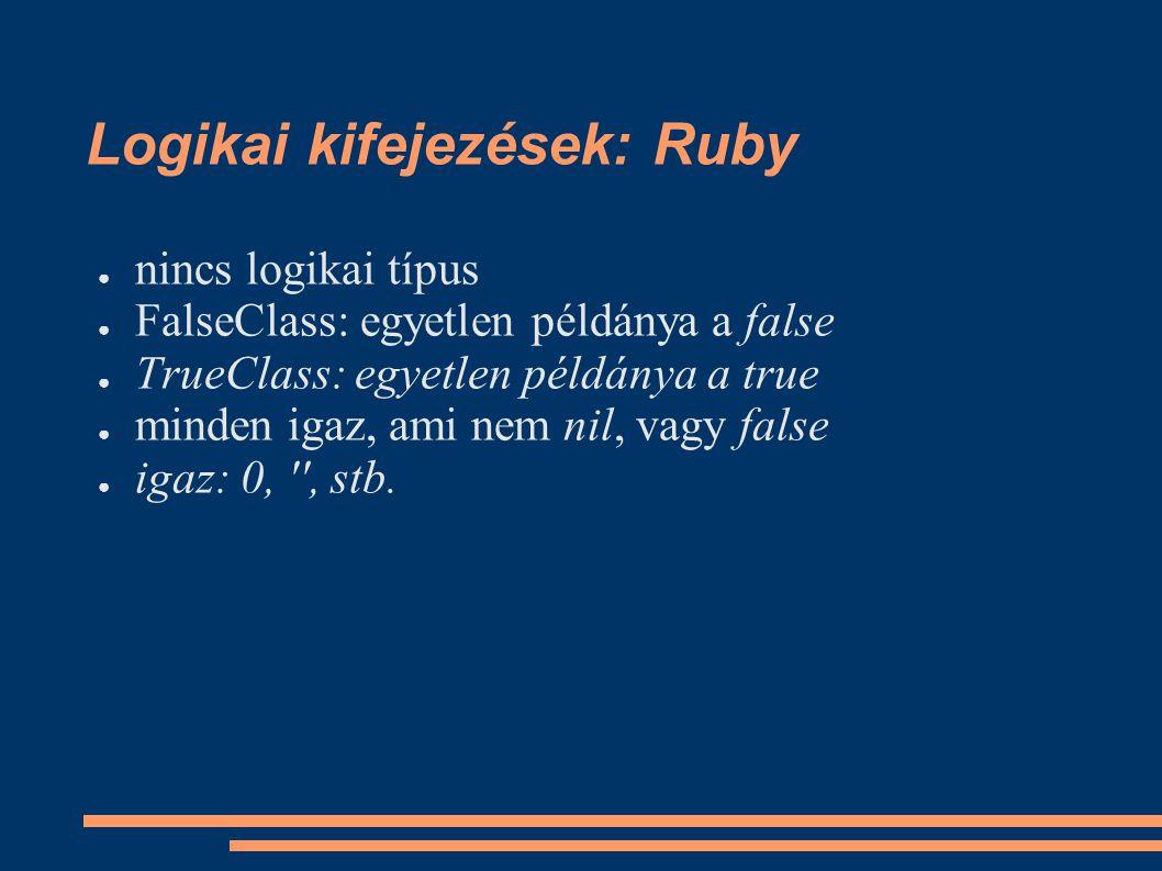 Logikai kifejezések: Ruby ● nincs logikai típus ● FalseClass: egyetlen példánya a false ● TrueClass: egyetlen példánya a true ● minden igaz, ami nem nil, vagy false ● igaz: 0, , stb.