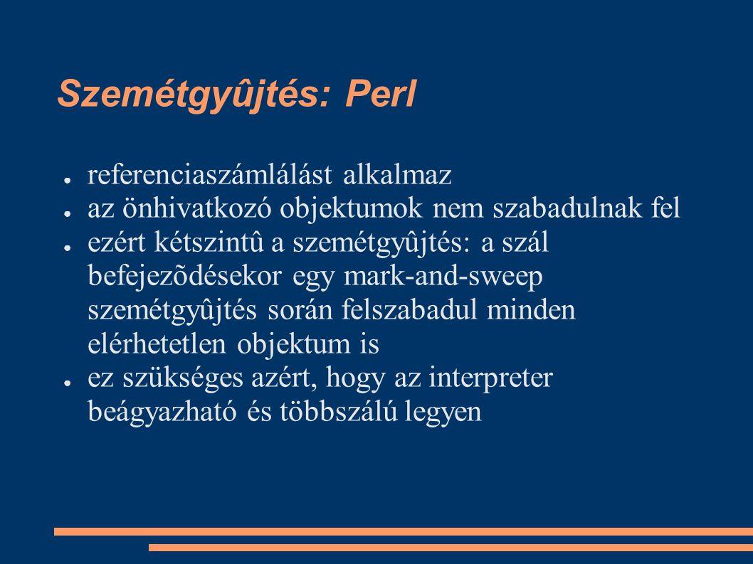 Szemétgyûjtés: Perl ● referenciaszámlálást alkalmaz ● az önhivatkozó objektumok nem szabadulnak fel ● ezért kétszintû a szemétgyûjtés: a szál befejezõdésekor egy mark-and-sweep szemétgyûjtés során felszabadul minden elérhetetlen objektum is ● ez szükséges azért, hogy az interpreter beágyazható és többszálú legyen
