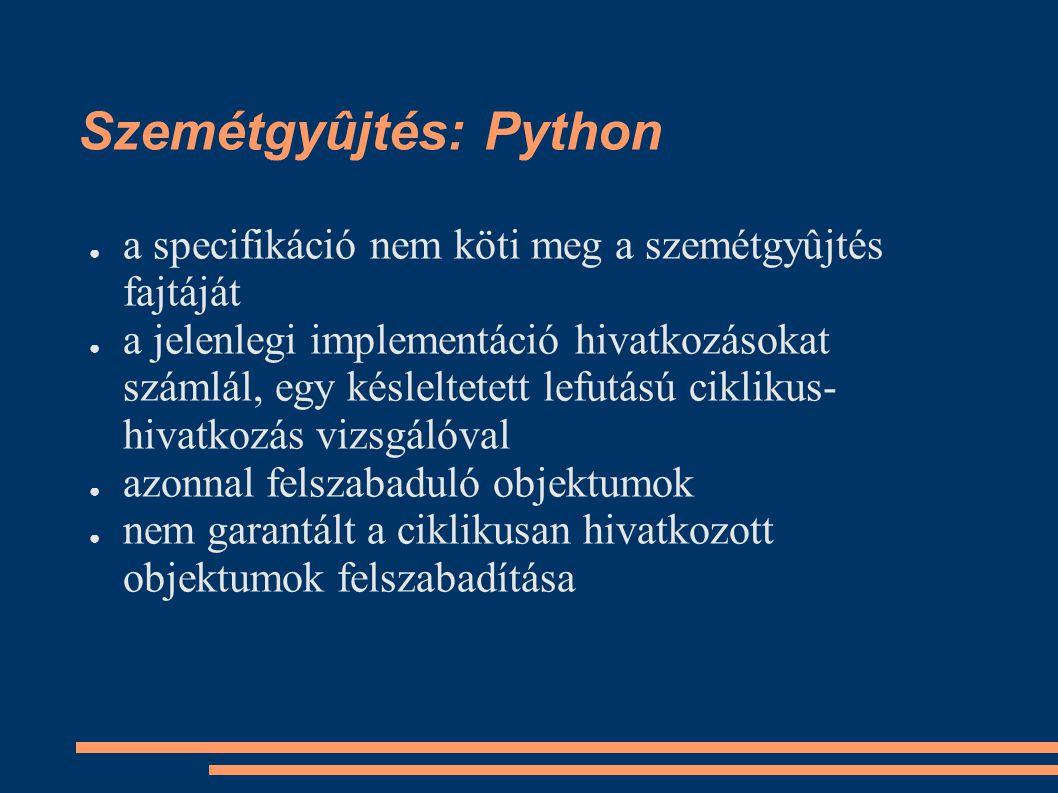 Szemétgyûjtés: Python ● a specifikáció nem köti meg a szemétgyûjtés fajtáját ● a jelenlegi implementáció hivatkozásokat számlál, egy késleltetett lefutású ciklikus- hivatkozás vizsgálóval ● azonnal felszabaduló objektumok ● nem garantált a ciklikusan hivatkozott objektumok felszabadítása