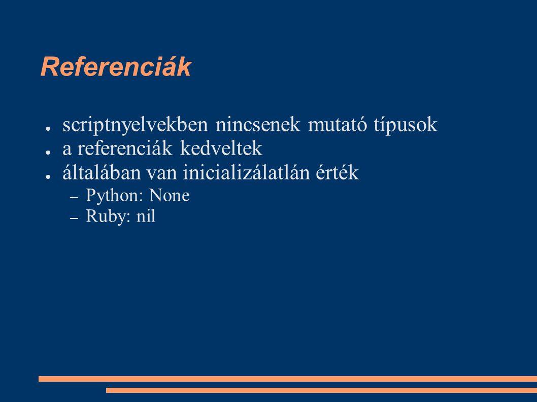 Referenciák ● scriptnyelvekben nincsenek mutató típusok ● a referenciák kedveltek ● általában van inicializálatlán érték – Python: None – Ruby: nil