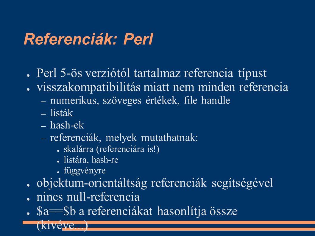 Referenciák: Perl ● Perl 5-ös verziótól tartalmaz referencia típust ● visszakompatibilitás miatt nem minden referencia – numerikus, szöveges értékek, file handle – listák – hash-ek – referenciák, melyek mutathatnak: ● skalárra (referenciára is!) ● listára, hash-re ● függvényre ● objektum-orientáltság referenciák segítségével ● nincs null-referencia ● $a==$b a referenciákat hasonlítja össze (kivéve...)