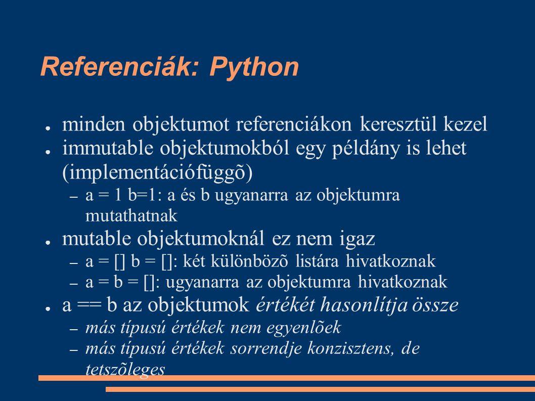 Referenciák: Python ● minden objektumot referenciákon keresztül kezel ● immutable objektumokból egy példány is lehet (implementációfüggõ) – a = 1 b=1: a és b ugyanarra az objektumra mutathatnak ● mutable objektumoknál ez nem igaz – a = [] b = []: két különbözõ listára hivatkoznak – a = b = []: ugyanarra az objektumra hivatkoznak ● a == b az objektumok értékét hasonlítja össze – más típusú értékek nem egyenlõek – más típusú értékek sorrendje konzisztens, de tetszõleges