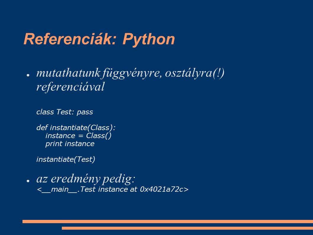 Referenciák: Python ● mutathatunk függvényre, osztályra(!) referenciával class Test: pass def instantiate(Class): instance = Class() print instance instantiate(Test) ● az eredmény pedig: