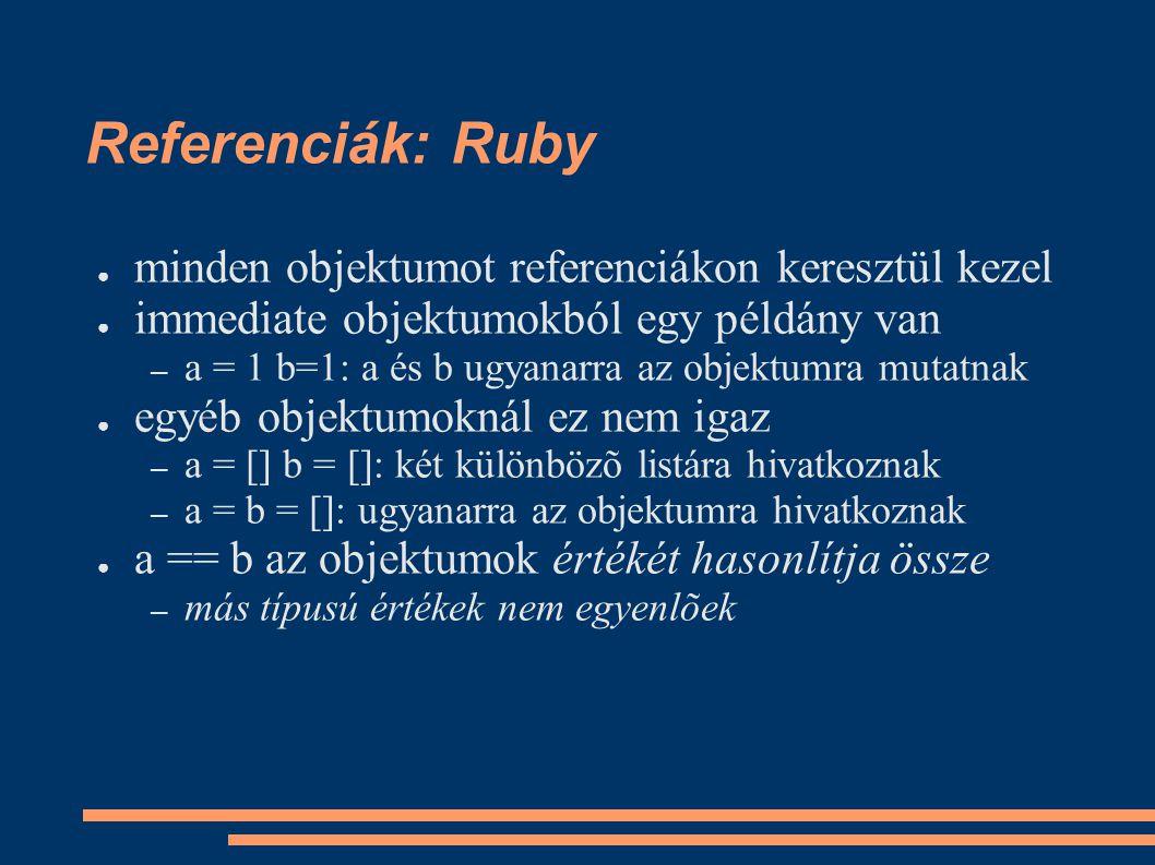 Referenciák: Ruby ● minden objektumot referenciákon keresztül kezel ● immediate objektumokból egy példány van – a = 1 b=1: a és b ugyanarra az objektumra mutatnak ● egyéb objektumoknál ez nem igaz – a = [] b = []: két különbözõ listára hivatkoznak – a = b = []: ugyanarra az objektumra hivatkoznak ● a == b az objektumok értékét hasonlítja össze – más típusú értékek nem egyenlõek