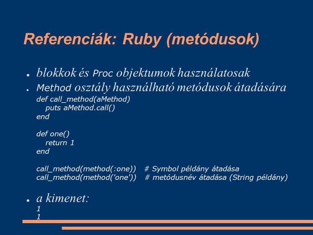 Referenciák: Ruby (metódusok) ● blokkok és Proc objektumok használatosak ● Method osztály használható metódusok átadására def call_method(aMethod) puts aMethod.call() end def one() return 1 end call_method(method(:one)) # Symbol példány átadása call_method(method( one )) # metódusnév átadása (String példány) ● a kimenet: 1 1