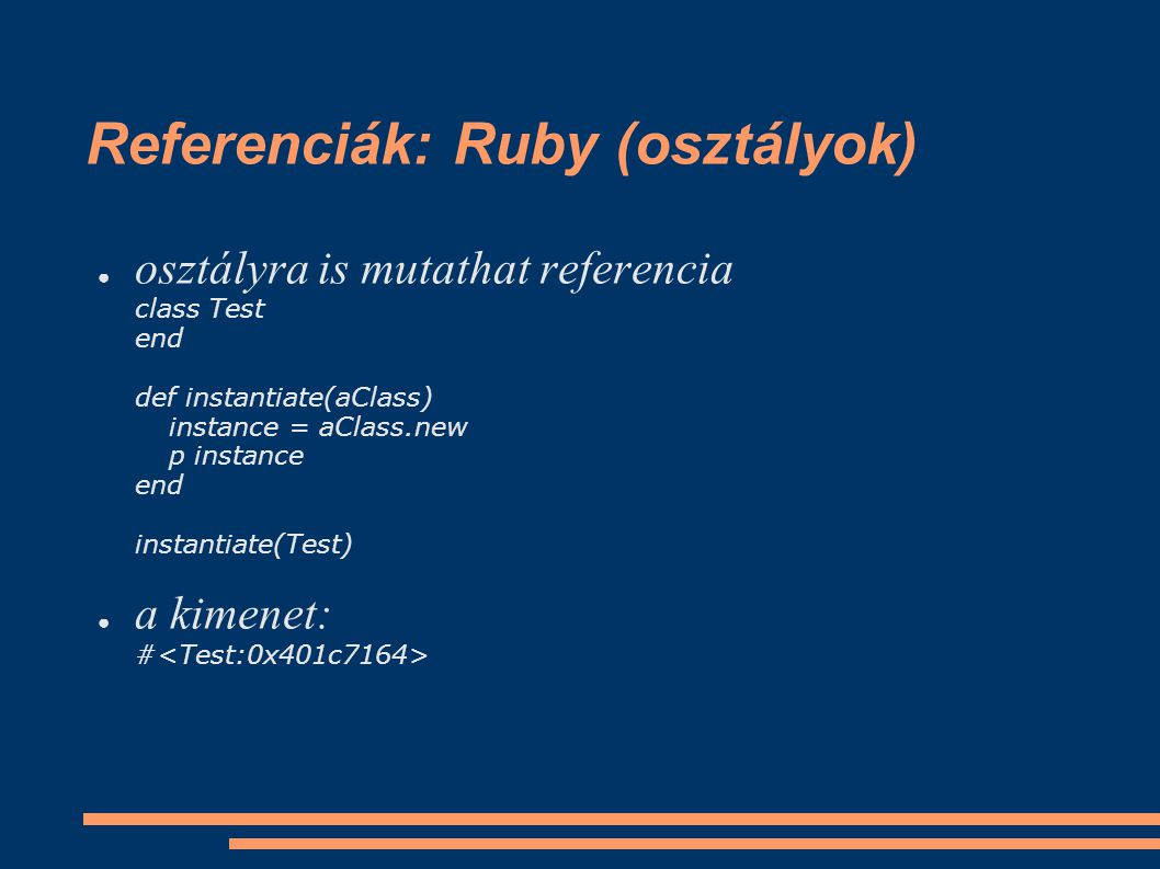 Referenciák: Ruby (osztályok) ● osztályra is mutathat referencia class Test end def instantiate(aClass) instance = aClass.new p instance end instantia