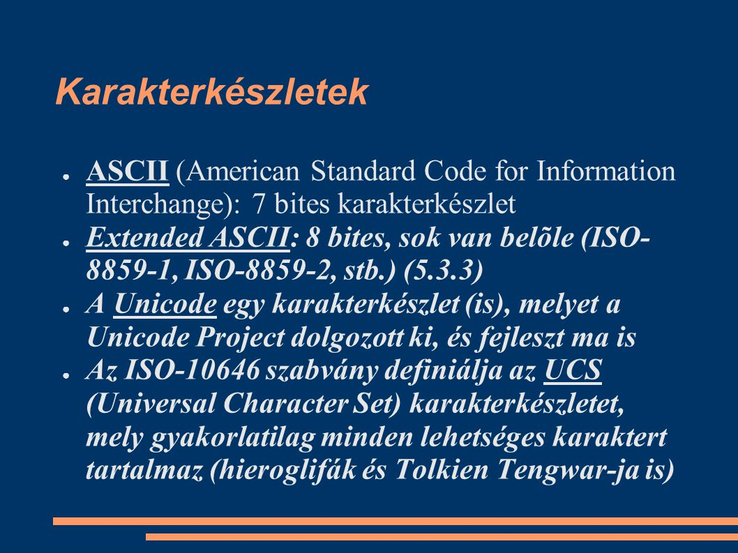 Karakterkészletek ● ASCII (American Standard Code for Information Interchange): 7 bites karakterkészlet ● Extended ASCII: 8 bites, sok van belõle (ISO- 8859-1, ISO-8859-2, stb.) (5.3.3) ● A Unicode egy karakterkészlet (is), melyet a Unicode Project dolgozott ki, és fejleszt ma is ● Az ISO-10646 szabvány definiálja az UCS (Universal Character Set) karakterkészletet, mely gyakorlatilag minden lehetséges karaktert tartalmaz (hieroglifák és Tolkien Tengwar-ja is)