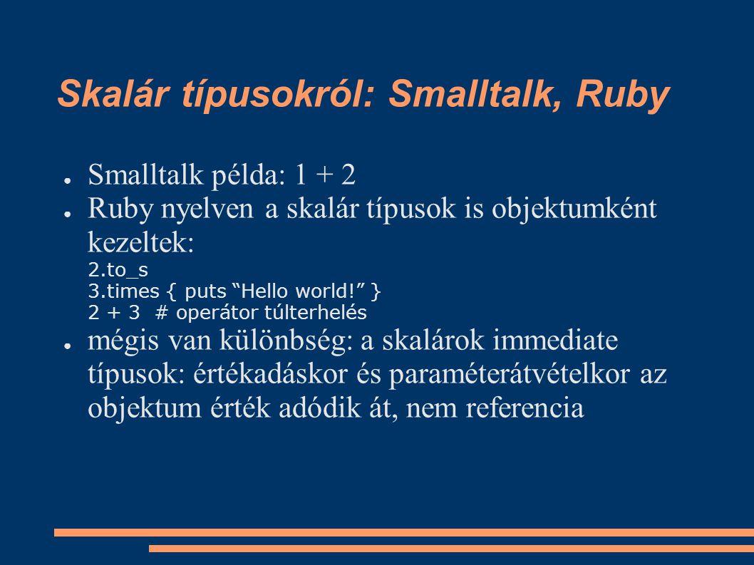Skalár típusokról: Smalltalk, Ruby ● Smalltalk példa: 1 + 2 ● Ruby nyelven a skalár típusok is objektumként kezeltek: 2.to_s 3.times { puts Hello world! } 2 + 3 # operátor túlterhelés ● mégis van különbség: a skalárok immediate típusok: értékadáskor és paraméterátvételkor az objektum érték adódik át, nem referencia