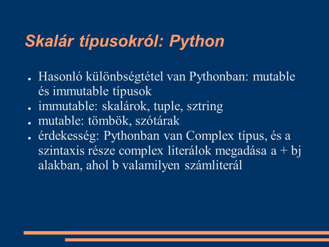 Skalár típusokról: Python ● Hasonló különbségtétel van Pythonban: mutable és immutable típusok ● immutable: skalárok, tuple, sztring ● mutable: tömbök, szótárak ● érdekesség: Pythonban van Complex típus, és a szintaxis része complex literálok megadása a + bj alakban, ahol b valamilyen számliterál