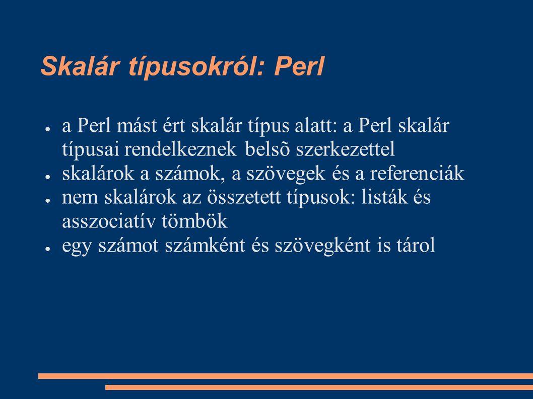 Skalár típusokról: Perl ● a Perl mást ért skalár típus alatt: a Perl skalár típusai rendelkeznek belsõ szerkezettel ● skalárok a számok, a szövegek és a referenciák ● nem skalárok az összetett típusok: listák és asszociatív tömbök ● egy számot számként és szövegként is tárol