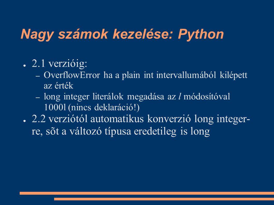 Nagy számok kezelése: Python ● 2.1 verzióig: – OverflowError ha a plain int intervallumából kilépett az érték – long integer literálok megadása az l módosítóval 1000l (nincs deklaráció!) ● 2.2 verziótól automatikus konverzió long integer- re, sõt a változó típusa eredetileg is long