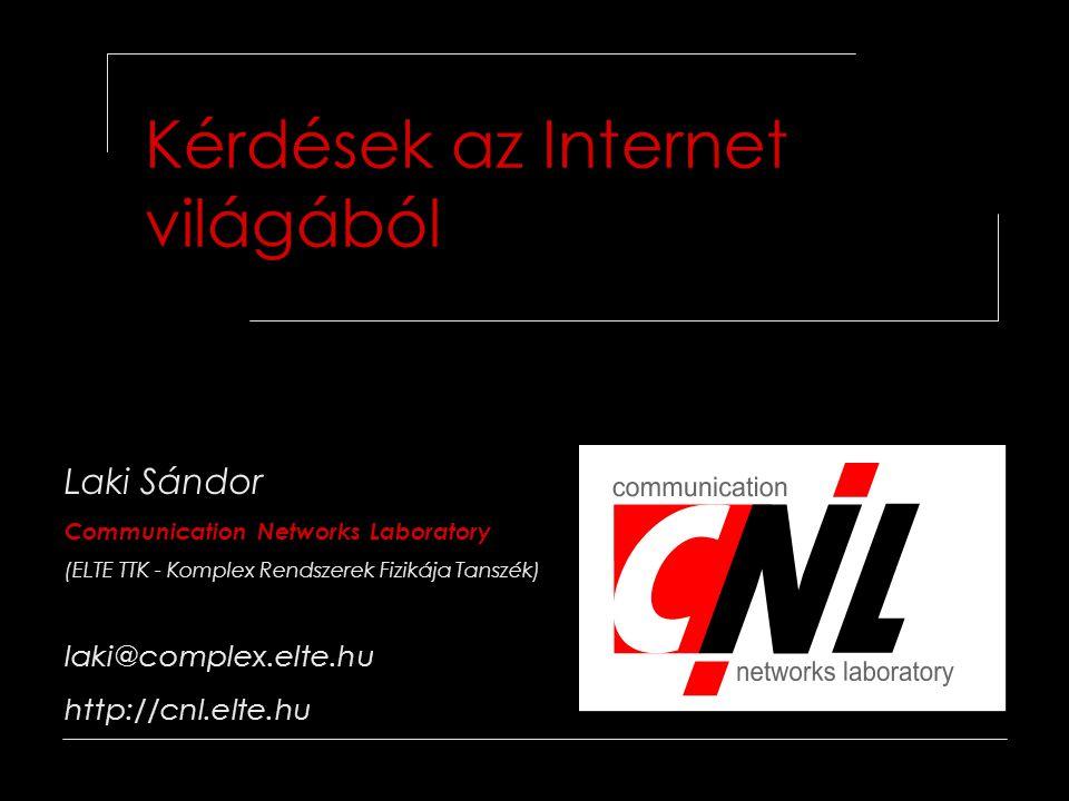Kérdések az Internet világából Laki Sándor Communication Networks Laboratory (ELTE TTK - Komplex Rendszerek Fizikája Tanszék) laki@complex.elte.hu http://cnl.elte.hu