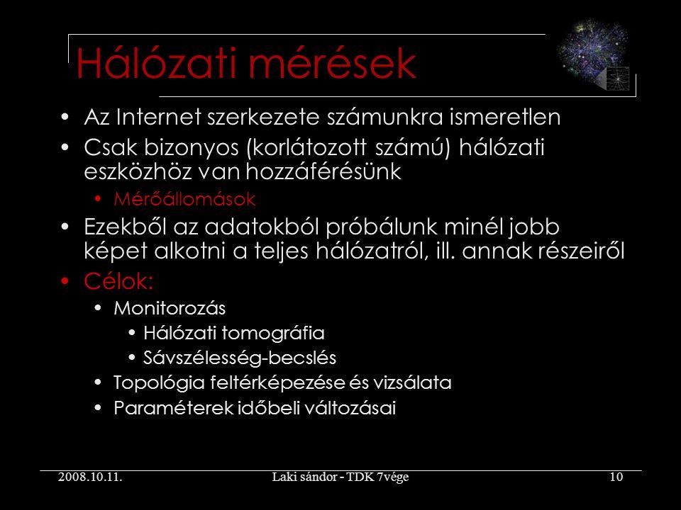 2008.10.11.Laki sándor - TDK 7vége10 Hálózati mérések Az Internet szerkezete számunkra ismeretlen Csak bizonyos (korlátozott számú) hálózati eszközhöz van hozzáférésünk Mérőállomások Ezekből az adatokból próbálunk minél jobb képet alkotni a teljes hálózatról, ill.
