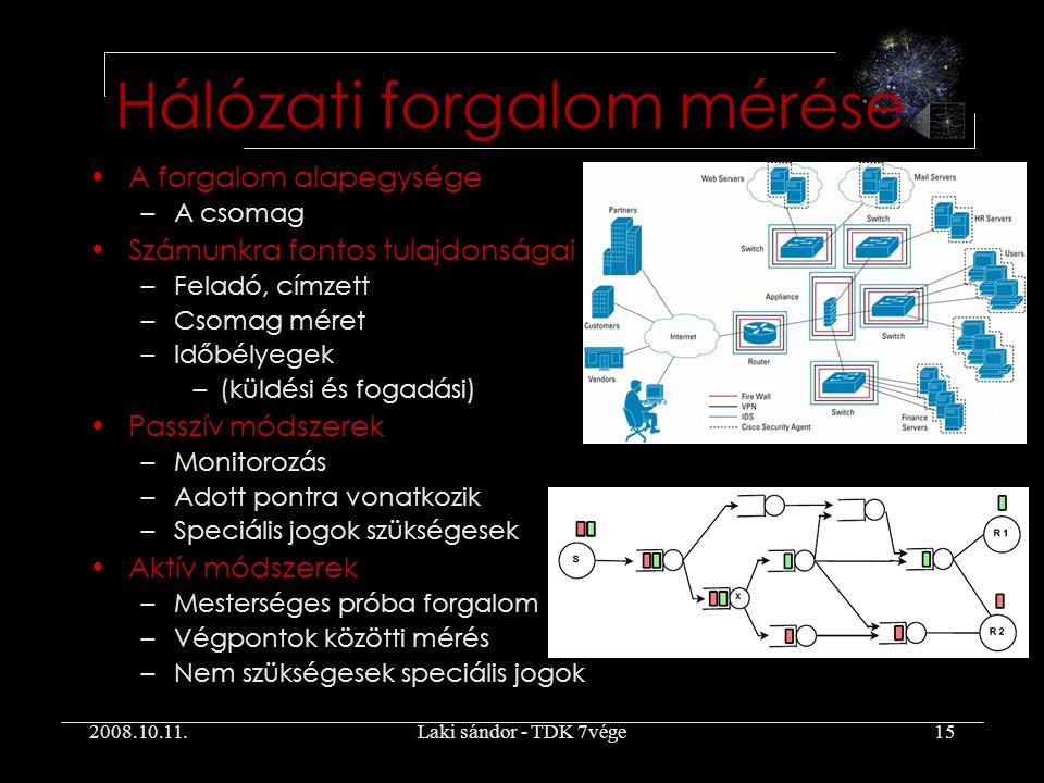 2008.10.11.Laki sándor - TDK 7vége15 A forgalom alapegysége –A csomag Számunkra fontos tulajdonságai –Feladó, címzett –Csomag méret –Időbélyegek –(küldési és fogadási) Passzív módszerek –Monitorozás –Adott pontra vonatkozik –Speciális jogok szükségesek Aktív módszerek –Mesterséges próba forgalom –Végpontok közötti mérés –Nem szükségesek speciális jogok Hálózati forgalom mérése