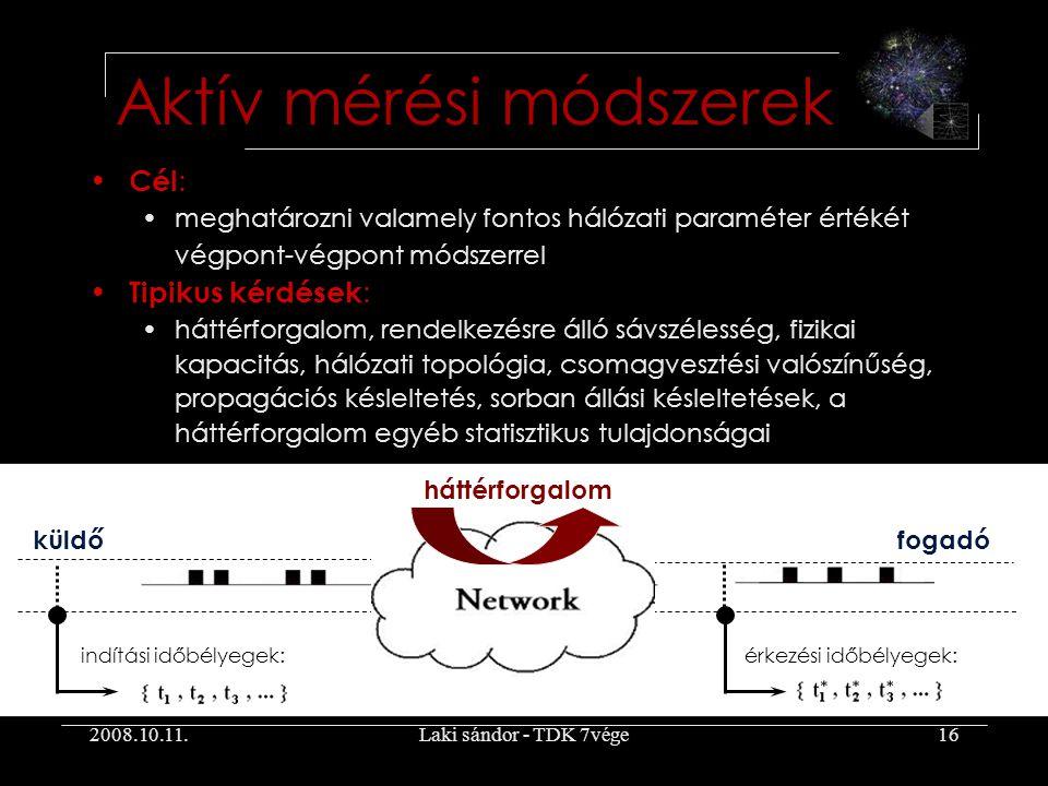 2008.10.11.Laki sándor - TDK 7vége16 Aktív mérési módszerek Cél : meghatározni valamely fontos hálózati paraméter értékét végpont-végpont módszerrel Tipikus kérdések : háttérforgalom, rendelkezésre álló sávszélesség, fizikai kapacitás, hálózati topológia, csomagvesztési valószínűség, propagációs késleltetés, sorban állási késleltetések, a háttérforgalom egyéb statisztikus tulajdonságai küldőfogadó indítási időbélyegek:érkezési időbélyegek: háttérforgalom