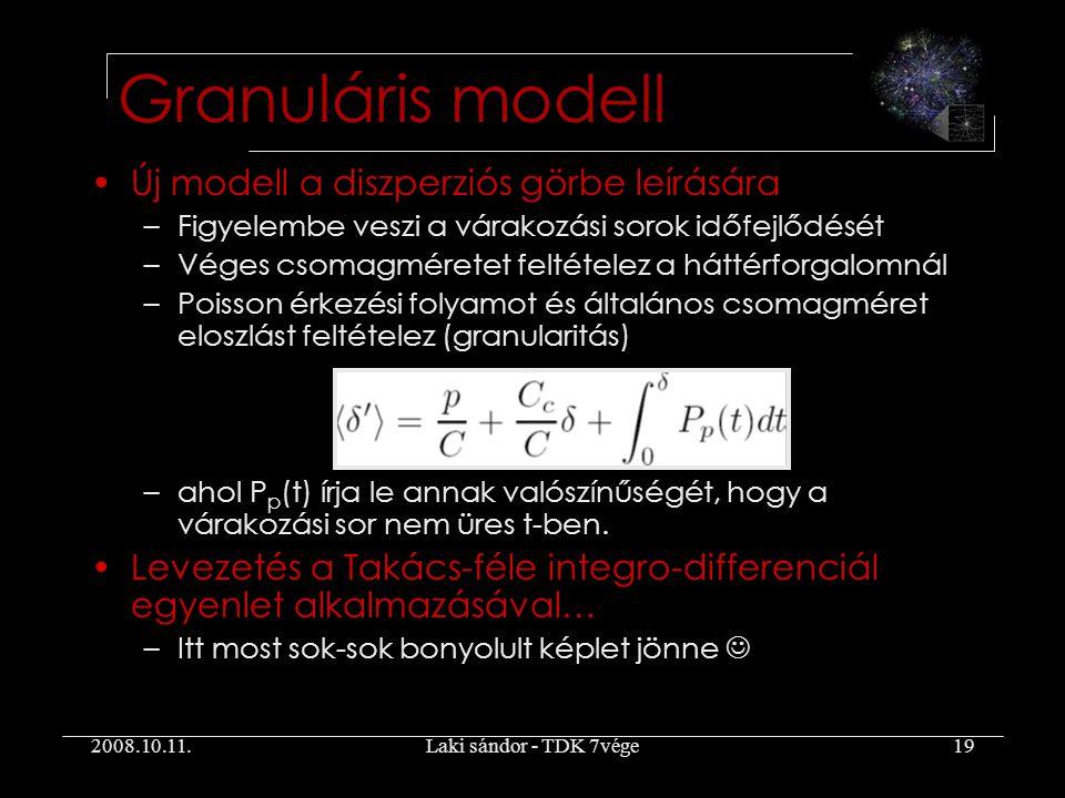 2008.10.11.Laki sándor - TDK 7vége19 Granuláris modell Új modell a diszperziós görbe leírására –Figyelembe veszi a várakozási sorok időfejlődését –Véges csomagméretet feltételez a háttérforgalomnál –Poisson érkezési folyamot és általános csomagméret eloszlást feltételez (granularitás) –ahol P p (t) írja le annak valószínűségét, hogy a várakozási sor nem üres t-ben.