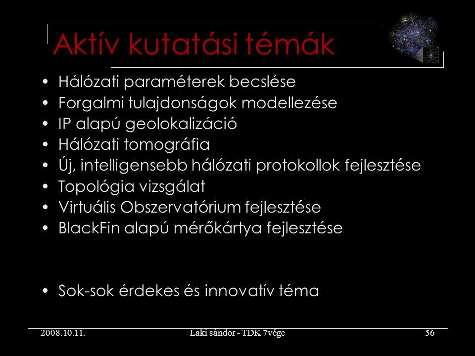 2008.10.11.Laki sándor - TDK 7vége56 Hálózati paraméterek becslése Forgalmi tulajdonságok modellezése IP alapú geolokalizáció Hálózati tomográfia Új, intelligensebb hálózati protokollok fejlesztése Topológia vizsgálat Virtuális Obszervatórium fejlesztése BlackFin alapú mérőkártya fejlesztése Sok-sok érdekes és innovatív téma Aktív kutatási témák