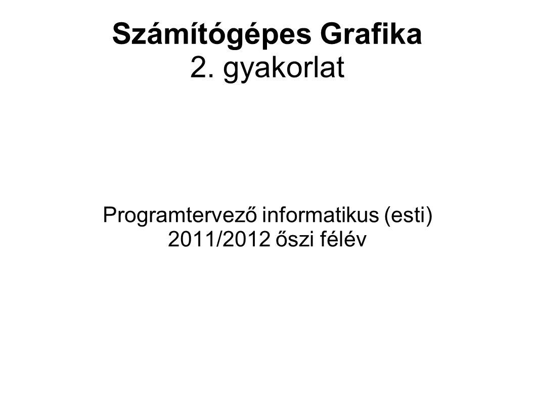 Számítógépes Grafika 2. gyakorlat Programtervező informatikus (esti) 2011/2012 őszi félév