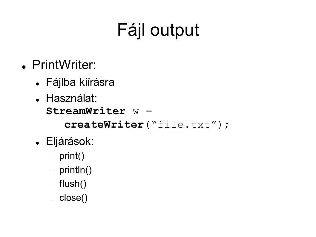 Fájl output PrintWriter: Fájlba kiírásra Használat: StreamWriter w = createWriter( file.txt ); Eljárások:  print()  println()  flush()  close()