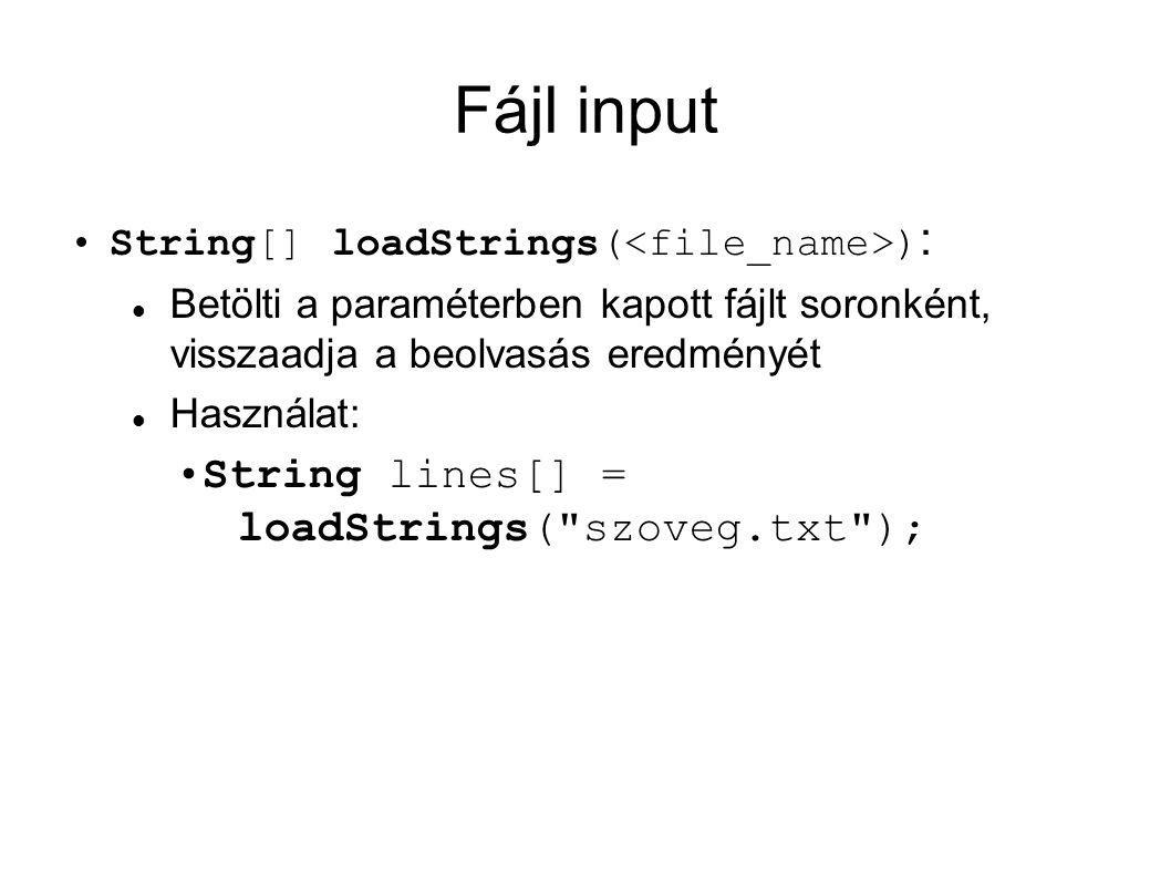 Fájl input String[] loadStrings( ) : Betölti a paraméterben kapott fájlt soronként, visszaadja a beolvasás eredményét Használat: String lines[] = loadStrings( szoveg.txt );