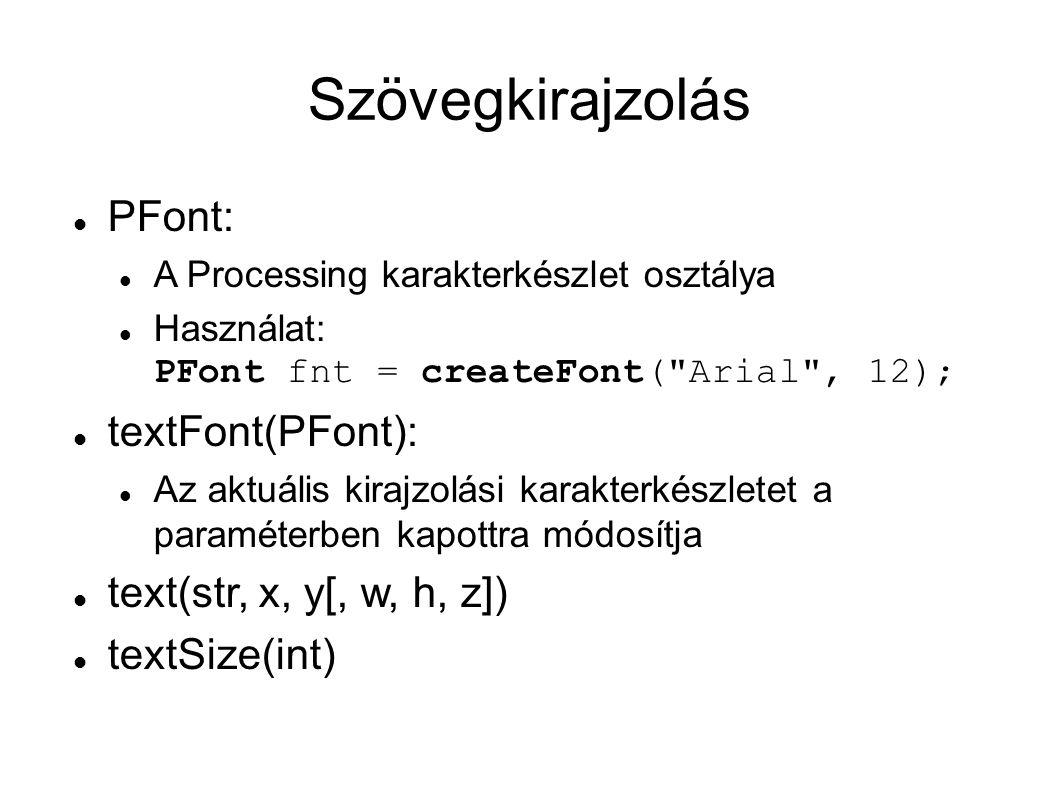 Szövegkirajzolás PFont: A Processing karakterkészlet osztálya Használat: PFont fnt = createFont( Arial , 12); textFont(PFont): Az aktuális kirajzolási karakterkészletet a paraméterben kapottra módosítja text(str, x, y[, w, h, z]) textSize(int)