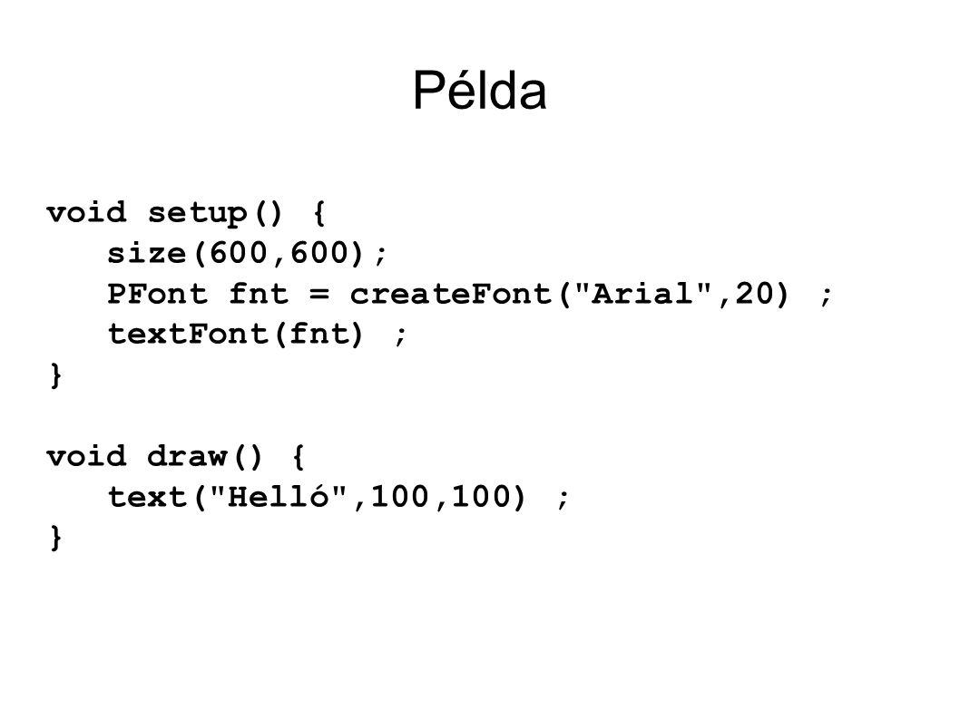 Példa void setup() { size(600,600); PFont fnt = createFont( Arial ,20) ; textFont(fnt) ; } void draw() { text( Helló ,100,100) ; }