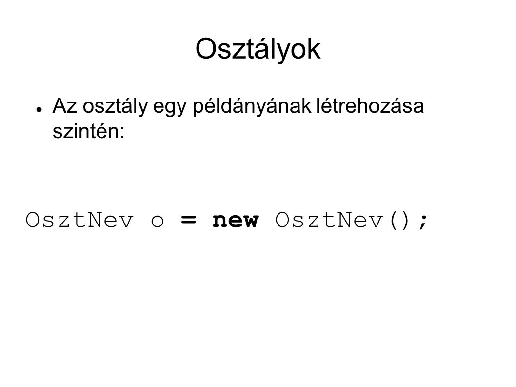 Osztályok Az osztály egy példányának létrehozása szintén: OsztNev o = new OsztNev();