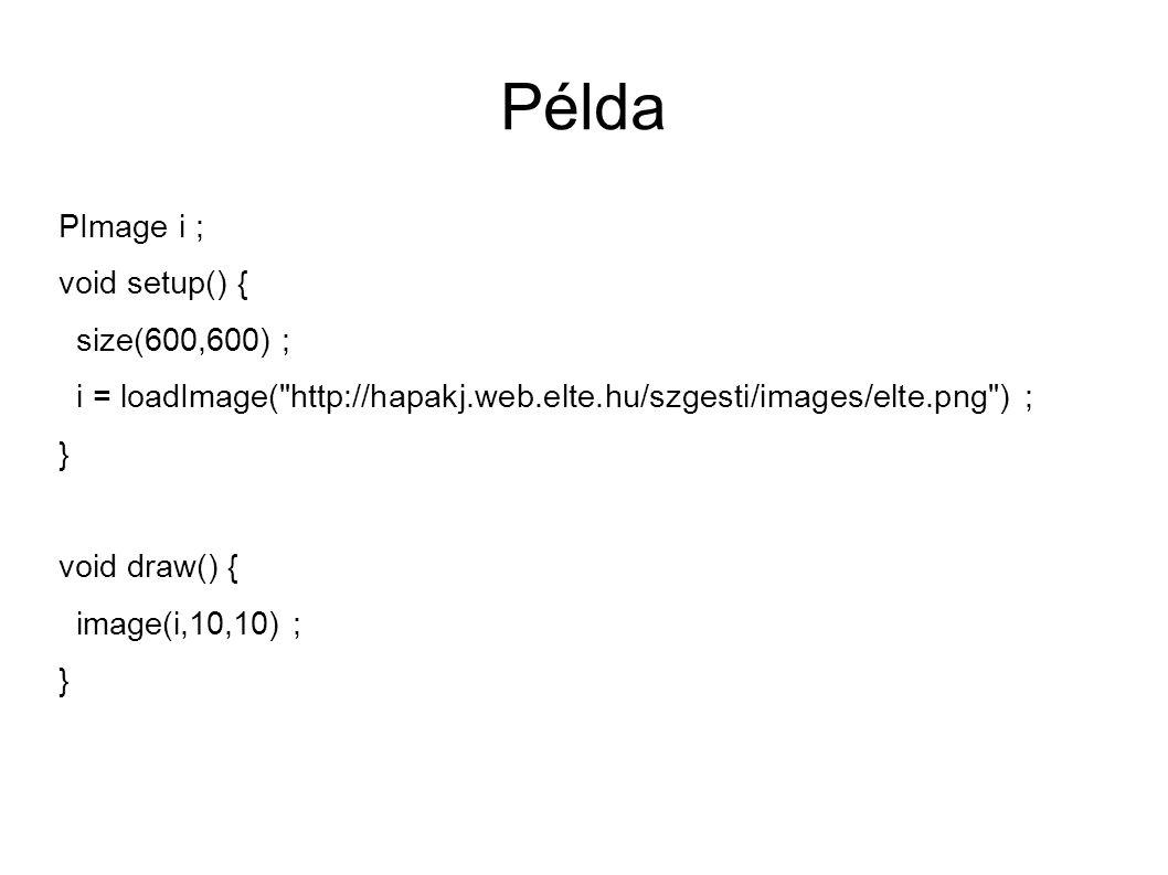 Példa PImage i ; void setup() { size(600,600) ; i = loadImage( http://hapakj.web.elte.hu/szgesti/images/elte.png ) ; } void draw() { image(i,10,10) ; }