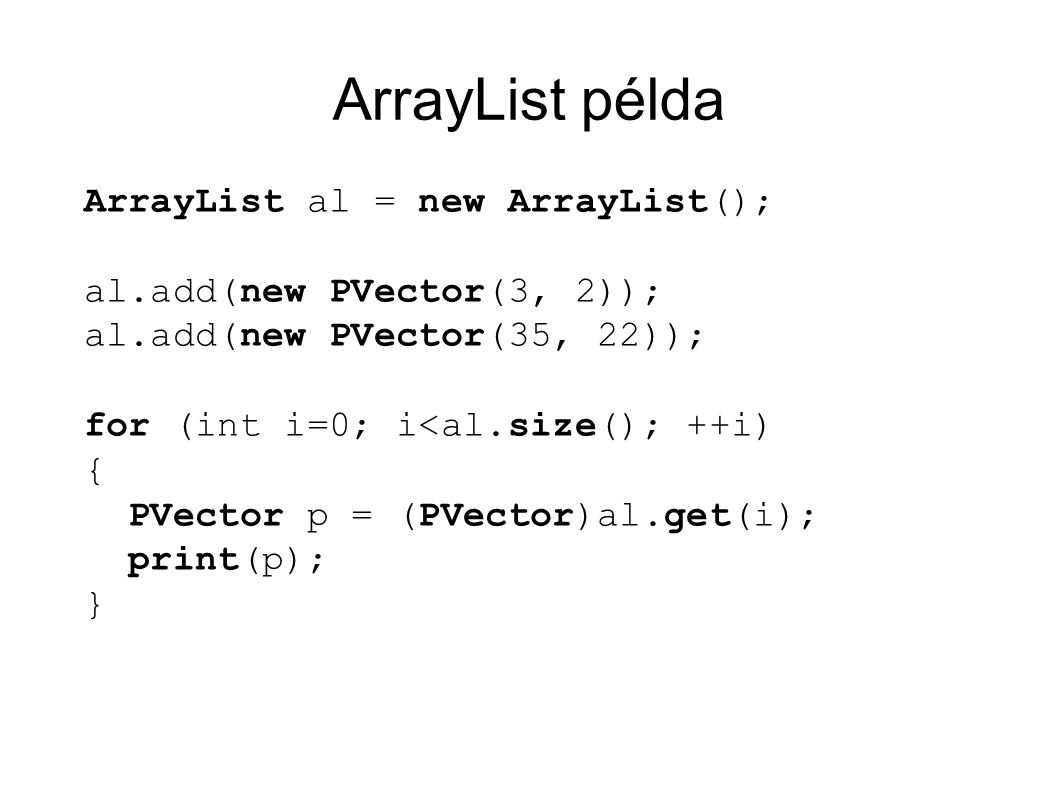ArrayList példa ArrayList al = new ArrayList(); al.add(new PVector(3, 2)); al.add(new PVector(35, 22)); for (int i=0; i<al.size(); ++i) { PVector p = (PVector)al.get(i); print(p); }