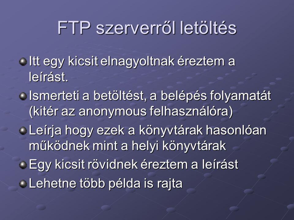 FTP szerverről letöltés Itt egy kicsit elnagyoltnak éreztem a leírást. Ismerteti a betöltést, a belépés folyamatát (kitér az anonymous felhasználóra)